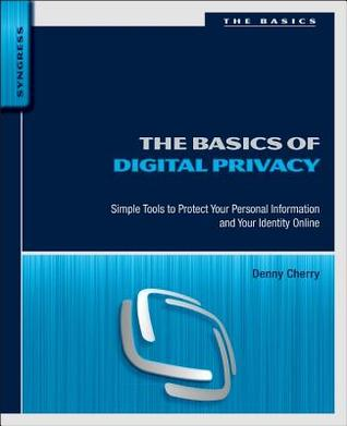 The Basics of Digital Privacy: Simple Tools to Protect Your Personal Information and Your Identity Online