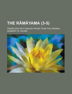 The Ramayama; Translated Into English Prose From the Original Sanskrit of Valmiki