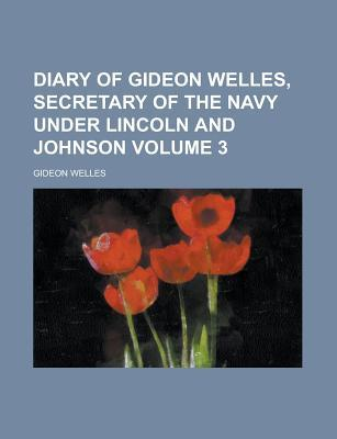 Diary of Gideon Welles, Secretary of the Navy Under Lincoln and Johnson Volume 3