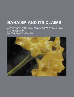 Bahaism and Its Claims; A Study of the Religion Promulgated by Baha Ullah and Abdul Baha