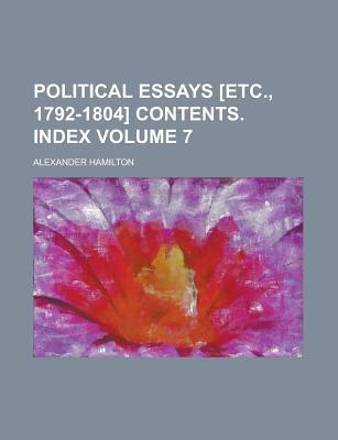 The Works of Alexander Hamilton (Volume 7); Political Essays [Etc., 1792-1804] Contents. Index