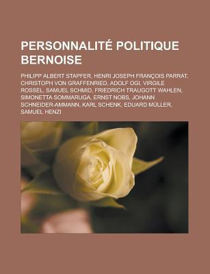 Personnalite Politique Bernoise: Philipp Albert Stapfer, Henri Joseph Francois Parrat, Christoph Von Graffenried, Adolf Ogi, Virgile Rossel, Samuel SC