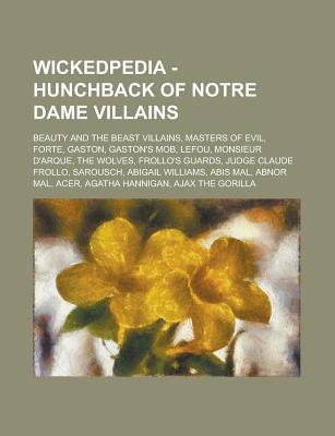 Wickedpedia - Hunchback of Notre Dame Villains: Beauty and the Beast Villains, Masters of Evil, Forte, Gaston, Gaston's Mob, Lefou, Monsieur D'Arque, the Wolves, Frollo's Guards, Judge Claude Frollo, Sarousch, Abigail Williams, Abis Mal