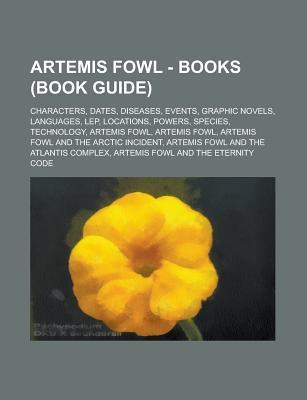 Artemis Fowl - Books (Book Guide): Characters, Dates, Diseases, Events, Graphic Novels, Languages, Lep, Locations, Powers, Species, Technology, Artemis Fowl, Artemis Fowl, Artemis Fowl and the Arctic Incident