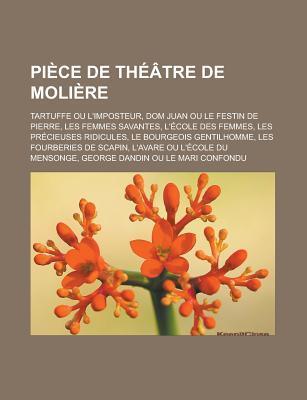 Piece de Theatre de Moliere: Tartuffe Ou L'Imposteur, Dom Juan Ou Le Festin de Pierre, Les Femmes Savantes, L'Ecole Des Femmes, Les Precieuses Ridi