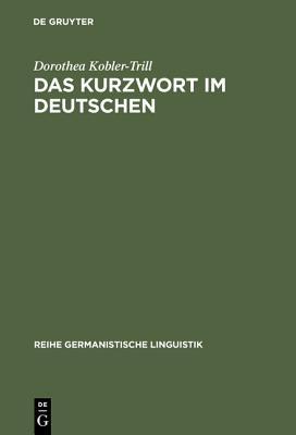 Das Kurzwort Im Deutschen: Eine Untersuchung Zu Definition, Typologie Und Entwicklung