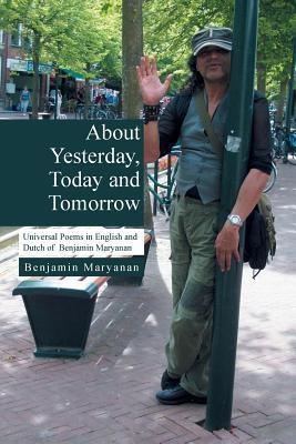 About Yesterday, Today and Tomorrow: Universal Poems in English and Dutch of Benjamin Maryanan