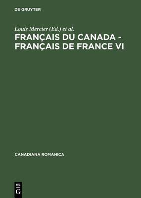 Francais Du Canada - Francais de France VI: Actes Du Sixieme Colloque International D'Orford, Quebec, Du 26 Au 29 Septembre 2000