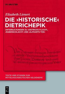 Die Historische Dietrichepik: Untersuchungen Zu Dietrichs Flucht, Rabenschlacht, Alpharts Tod