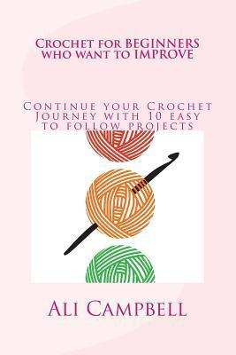 Crochet for Beginners Who Want to Improve: Continue to Learn to Crochet Using UK Crochet Terminology