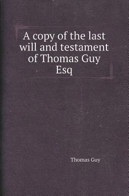 A Copy of the Last Will and Testament of Thomas Guy Esq