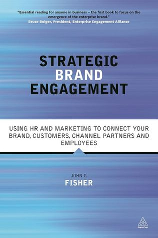 Strategic Brand Engagement: Using HR and Marketing to Connect Your Brand, Customers, Channel Partners and Employees