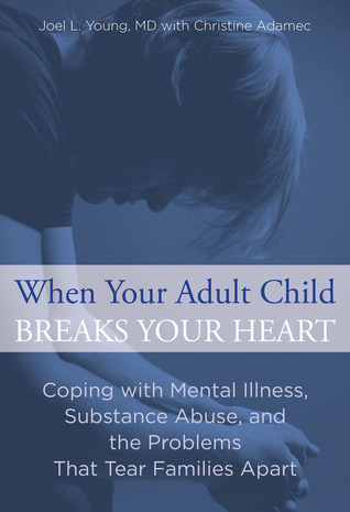When Your Adult Child Breaks Your Heart: Coping with Mental Illness, Substance Abuse, and the Problems That Tear Families Apart