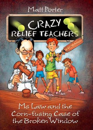 Ms Law and the Corn-fusing Case of the Broken Window (Crazy Relief Teachers, #2)