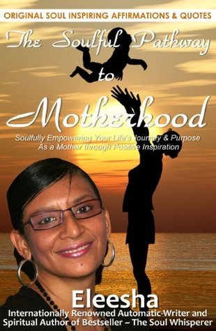 The Soulful Pathway To Motherhood: Soulfully Empowering Your Life's Journey & Purpose As a Mother Through Positive Inspiration (The Soulful Pathway, #5)