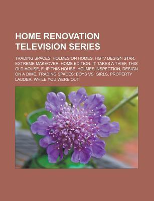 Home Renovation Television Series: Trading Spaces, Holmes on Homes, HGTV Design Star, Extreme Makeover: Home Edition, It Takes a Thief, This Old House