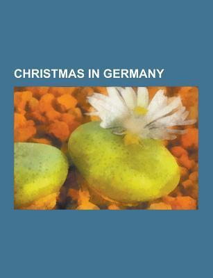 Christmas in Germany: Christmas Tree, Silent Night, Christmas Oratorio, Christmas Market, Advent Calendar, Stollen, O Tannenbaum, Striezelma