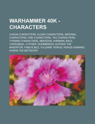 Warhammer 40k - Characters: Chaos Characters, Eldar Characters, Imperial Characters, Ork Characters, Tau Characters, Tyranid Characters, Abaddon, Ahriman, Bale, Cherubael, Cypher, Doombreed, Eliphas the Inheritor, Fabius Bile, Fulgrim