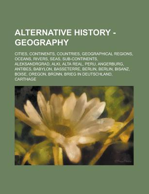 Alternative History - Geography: Cities, Continents, Countries, Geographical Regions, Oceans, Rivers, Seas, Sub-Continents, Aleksandrgrad, Alki, Alta Real, Peru, Angerburg, Antibes, Babylon, Basseterre, Berlin, Berlin, Bisanz, Boise