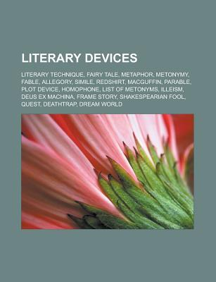 Literary Devices: Literary Technique, Fairy Tale, Metaphor, Metonymy, Fable, Allegory, Simile, Redshirt, Macguffin, Parable, Plot Device, Homophone, List of Metonyms, Illeism, Deus Ex Machina, Frame Story, Shakespearian Fool, Quest