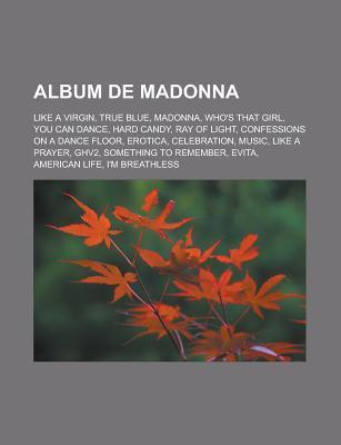 Album de Madonna: Like a Virgin, True Blue, Madonna, Who's That Girl, You Can Dance, Hard Candy, Ray of Light, Confessions on a Dance Floor, Erotica, Celebration, Music, Like a Prayer, Ghv2, Something to Remember, Evita, American Life