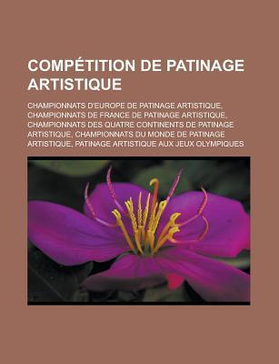Competition de Patinage Artistique: Championnats D'Europe de Patinage Artistique, Championnats de France de Patinage Artistique, Championnats Des Quatre Continents de Patinage Artistique, Championnats Du Monde de Patinage Artistique