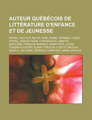 Auteur Quebecois de Litterature D'Enfance Et de Jeunesse: Michel Cailloux, Michel Noel, Daniel Sernine, Louise Portal, Stanley Pean, Yvon Brochu, Gine