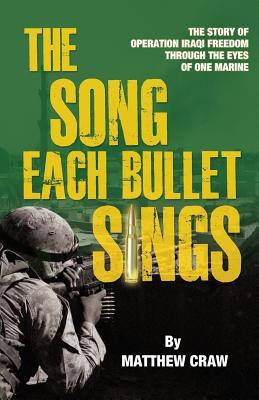 The Song Each Bullet Sings: The Story of Operation Iraqi Freedom Through the Eyes of One Marine