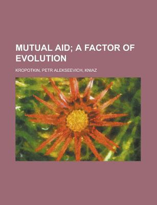 Mutual Aid; A Factor of Evolution by Pyotr Kropotkin