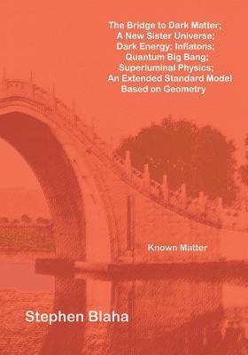 The Bridge to Dark Matter; A New Sister Universe; Dark Energy; Inflatons; Quantum Big Bang; Superluminal Physics; An Extended Standard Model Based on
