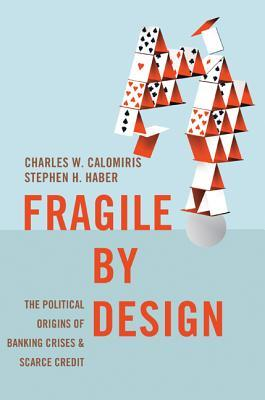Fragile by Design: The Political Origins of Banking Crises and Scarce Credit