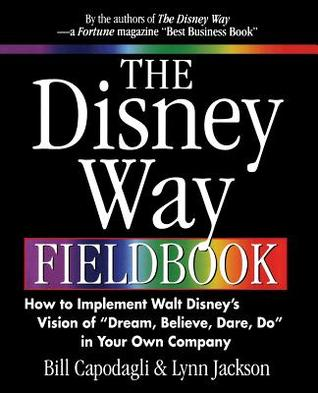The Disney Way Fieldbook: How to Implement Walt Disney�s Vision of �Dream, Believe, Dare, Do� in Your Own Company