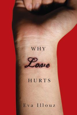 Why Love Hurts: A Sociological Explanation por Eva Illouz