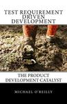 Test Requirement Driven Development: The Product Development Catalyst