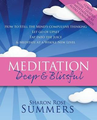 Meditation - Deep and Blissful (with Seven Guided Meditations): How to Still the Minds Compulsive Thinking, Let Go of Upset, Tap Into the Juice and Meditate at a Whole New Level