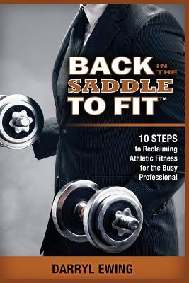 Back in the Saddle to Fit: 10 Steps to Reclaiming Athletic Fitness for the Busy Professional EPUB