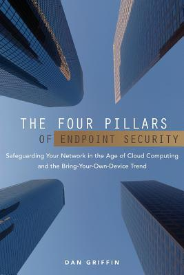 The Four Pillars of Endpoint Security: Safeguarding Your Network in the Age of Cloud Computing and the Bring-Your-Own-Device Trend