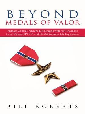 Beyond Medals of Valor: Vietnam Combat Veteran's Life Struggle with Post Traumatic Stress Disorder (Ptsd) and His Adventurous Life Experiences