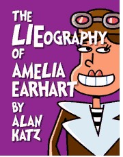 The LIEography of Amelia Earhart: The Absolutely Untrue, Totally Made Up, 100% Fake Life Story of the Great American Flyer