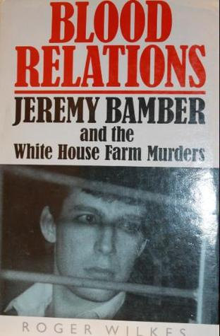 Blood Relations: Jeremy Bamber and the White House Farm Murders