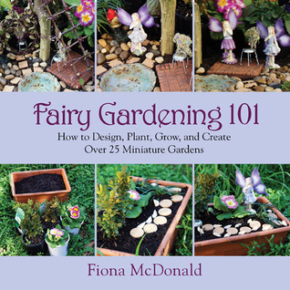 fairy gardening. Fairy Gardening 101: How To Design, Plant, Grow, And Create Over 25 Miniature Gardens By Fiona McDonald