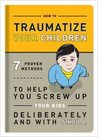 How to Traumatize Your Children: 7 Proven Methods to Help You Screw Up Your Kids Deliberately and with Skill