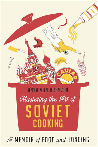 Mastering The Art Of Soviet Cooking A Memoir Of Food And Longing
