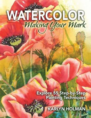Watercolor: Making Your Mark: Explore Fifty-Five Step-By-Step Painting Techniques