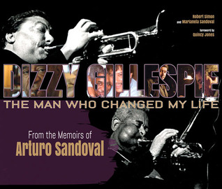 Dizzy Gillespie: The Man Who Changed My Life: From the Memoirs of Arturo Sandoval