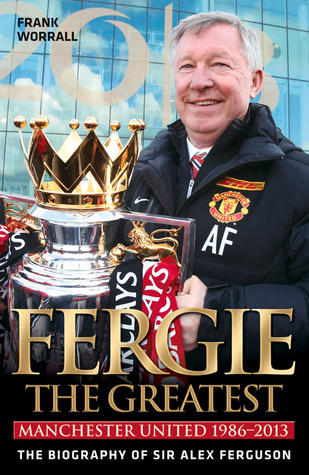 Fergie the Greatest: Manchester United 1986-2013: The Biography of Sir Alex Ferguson