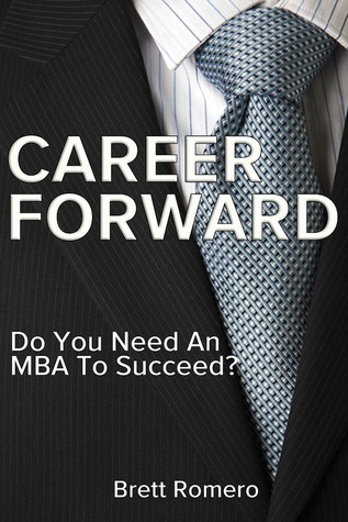 Ebook Career Forward: Do You Need An MBA To Succeed? by Brett Romero TXT!