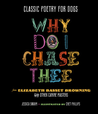 Why Do I Chase Thee: Classic Poetry for Dogs from Elizabeth Basset Browning and Other Canine Masters