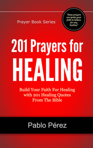201 Prayers for Healing: Build Your Faith For Healing with 201 Healing Quotes From The Bible