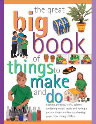 The Great Big Book of Things to Make and Do: Cooking, Painting, Crafts, Science, Gardening, Magic, Music and Having a Party - Simple and Fun Step-By-Step Projects for Young Children